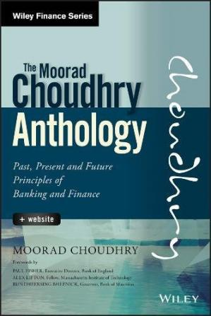 The Moorad Choudhry Anthology, + Website: Past, Present and Future Principles of Banking and Finance