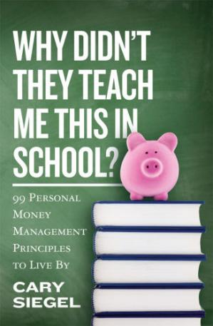 Why Didn't They Teach Me This in School? 99 Personal Money Management Principles to Live By by Cary Siegel